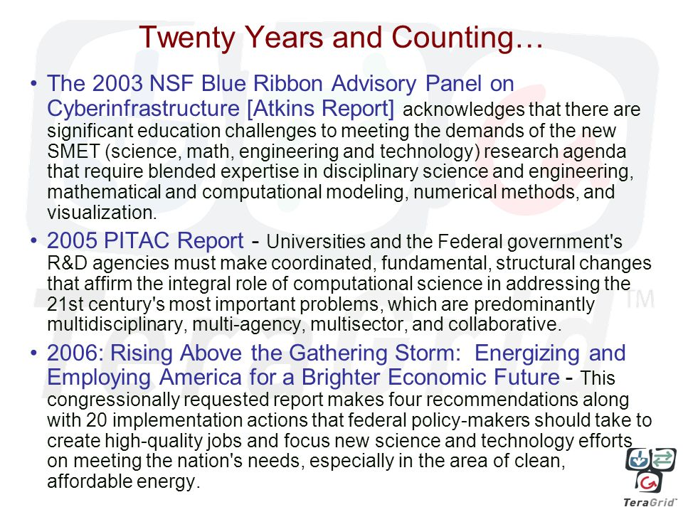 Twenty Years and Counting… The 2003 NSF Blue Ribbon Advisory Panel on Cyberinfrastructure [Atkins Report] acknowledges that there are significant education challenges to meeting the demands of the new SMET (science, math, engineering and technology) research agenda that require blended expertise in disciplinary science and engineering, mathematical and computational modeling, numerical methods, and visualization.