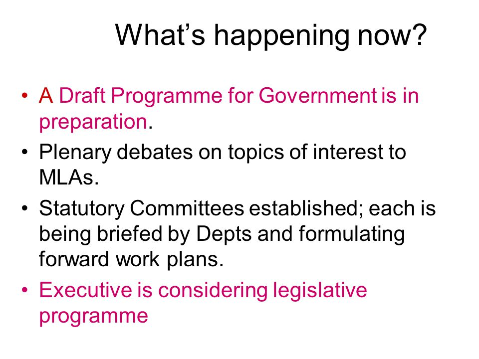 What's happening now? A Draft Programme for Government is in preparation. Plenary debates on topics of interest to MLAs. Statutory Committees establis
