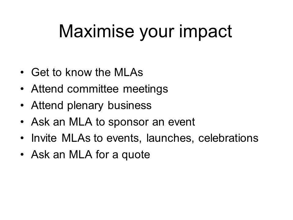Get to know the MLAs Attend committee meetings Attend plenary business Ask an MLA to sponsor an event Invite MLAs to events, launches, celebrations As