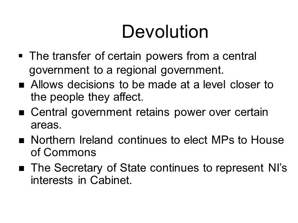 Devolution  The transfer of certain powers from a central government to a regional government. Allows decisions to be made at a level closer to the p
