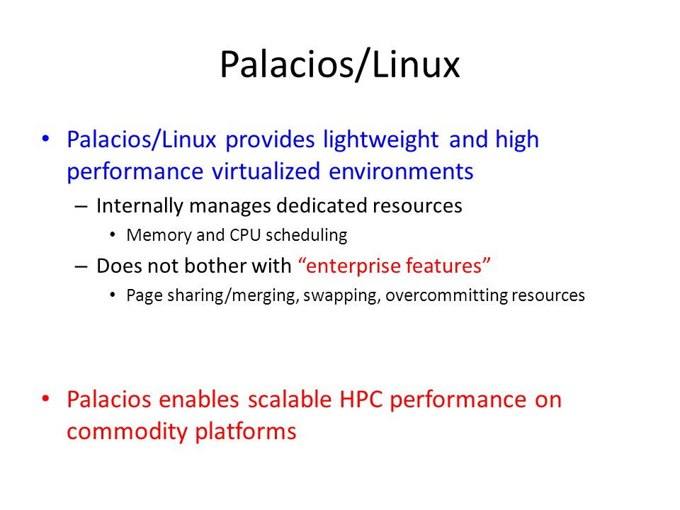 Palacios/Linux Palacios/Linux provides lightweight and high performance virtualized environments – Internally manages dedicated resources Memory and CPU scheduling – Does not bother with enterprise features Page sharing/merging, swapping, overcommitting resources Palacios enables scalable HPC performance on commodity platforms