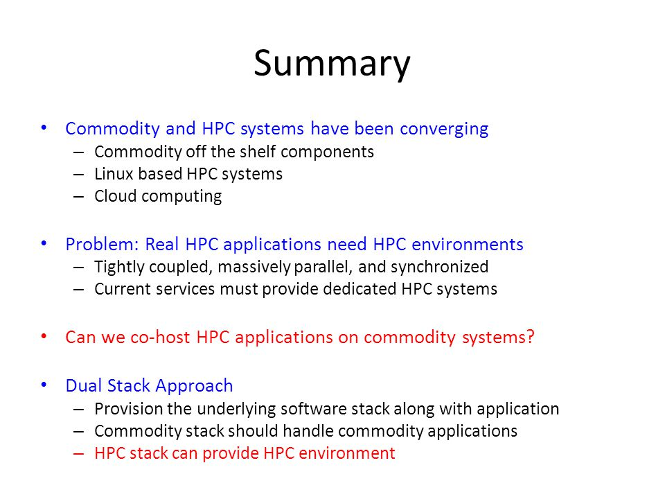 Summary Commodity and HPC systems have been converging – Commodity off the shelf components – Linux based HPC systems – Cloud computing Problem: Real HPC applications need HPC environments – Tightly coupled, massively parallel, and synchronized – Current services must provide dedicated HPC systems Can we co-host HPC applications on commodity systems.