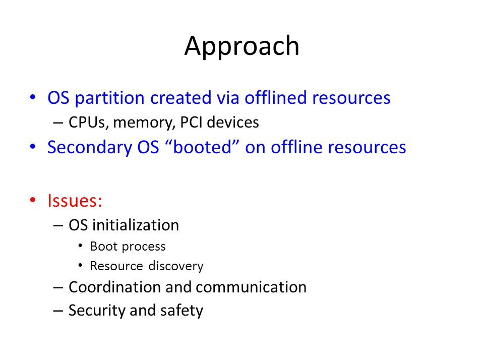 Approach OS partition created via offlined resources – CPUs, memory, PCI devices Secondary OS booted on offline resources Issues: – OS initialization Boot process Resource discovery – Coordination and communication – Security and safety