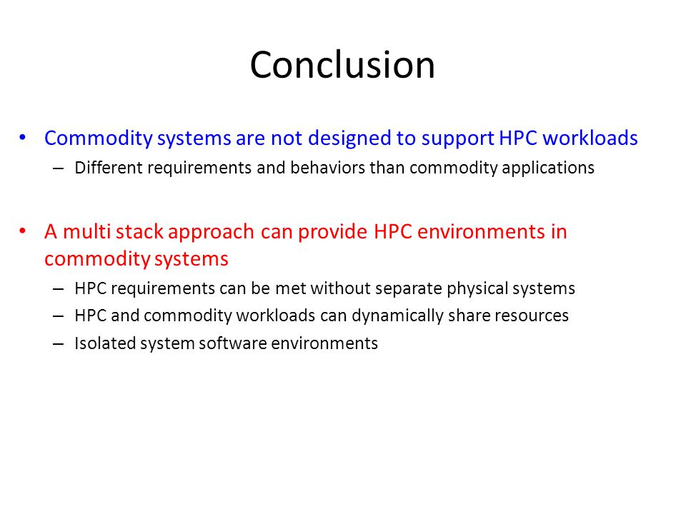 Conclusion Commodity systems are not designed to support HPC workloads – Different requirements and behaviors than commodity applications A multi stack approach can provide HPC environments in commodity systems – HPC requirements can be met without separate physical systems – HPC and commodity workloads can dynamically share resources – Isolated system software environments