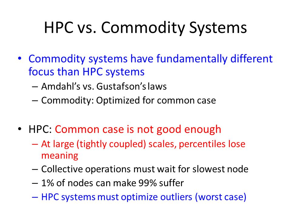 HPC vs. Commodity Systems Commodity systems have fundamentally different focus than HPC systems – Amdahl's vs. Gustafson's laws – Commodity: Optimized