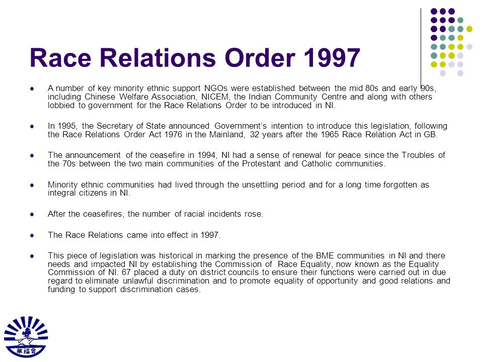 Race Relations Order 1997 A number of key minority ethnic support NGOs were established between the mid 80s and early 90s, including Chinese Welfare Association, NICEM, the Indian Community Centre and along with others lobbied to government for the Race Relations Order to be introduced in NI.