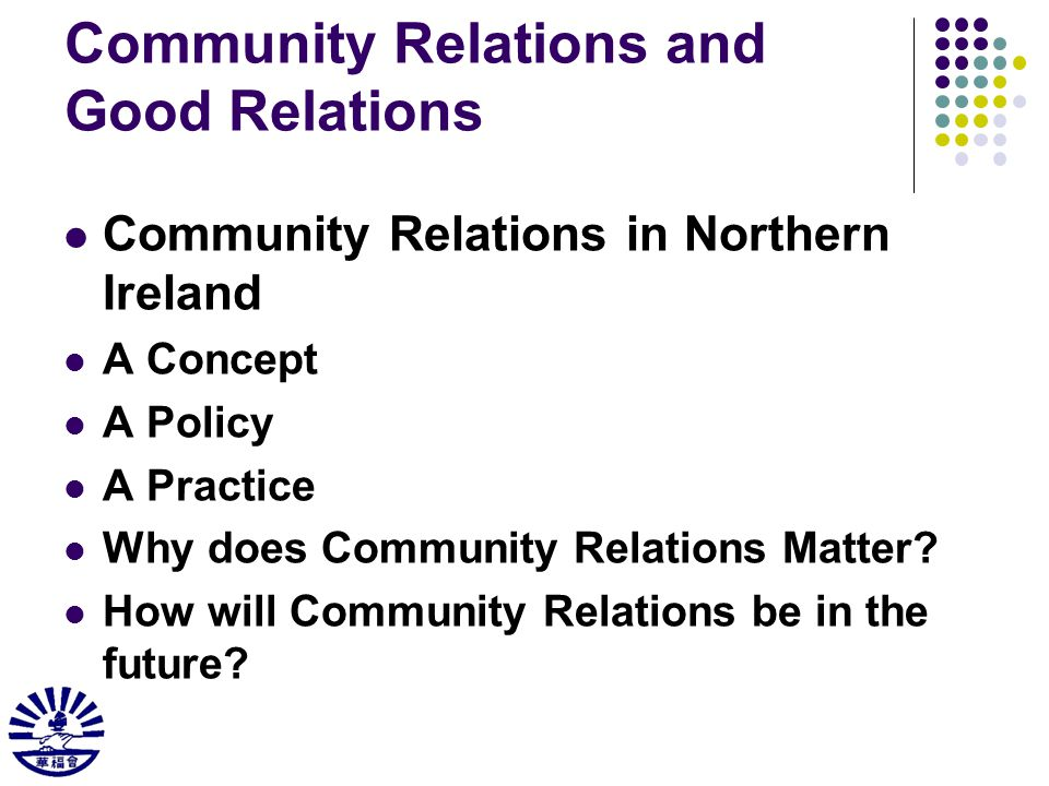 Community Relations and Good Relations Community Relations in Northern Ireland A Concept A Policy A Practice Why does Community Relations Matter.