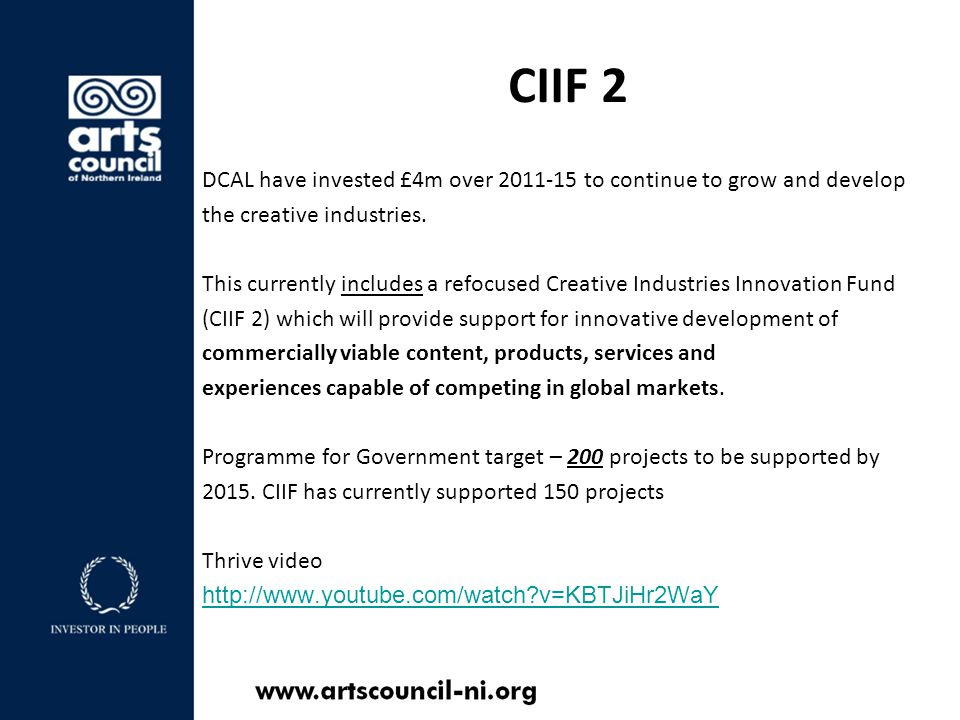 CIIF 2 to date August/September 2011 – Digital Content Only 41 projects awarded funding Projects completed by 31 st March 2012 February 2012 – Open to all creative sector 51 projects awarded funding Projects completed by 31 st March 2013 September 2012 – Architecture only 5 projects awarded funding Projects completed by 31 st March 2013 February 2013 – Open to all creative sector 53 projects awarded funding Projects completed by 31 st March 2014 CIIF Case studies http://www.youtube.com/playlist?list=PLC8C85E6761F10A18