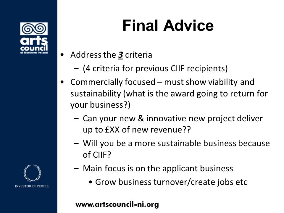 Final Advice Address the 3 criteria –(4 criteria for previous CIIF recipients) Commercially focused – must show viability and sustainability (what is the award going to return for your business ) –Can your new & innovative new project deliver up to £XX of new revenue .