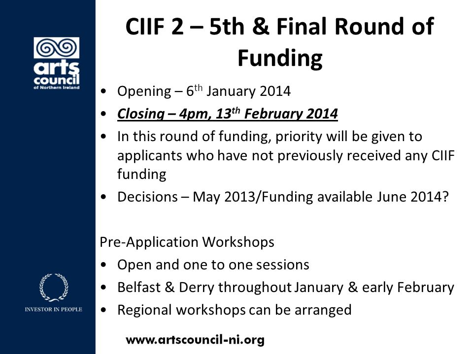 CIIF 2 – 5th & Final Round of Funding Opening – 6 th January 2014 Closing – 4pm, 13 th February 2014 In this round of funding, priority will be given to applicants who have not previously received any CIIF funding Decisions – May 2013/Funding available June 2014.