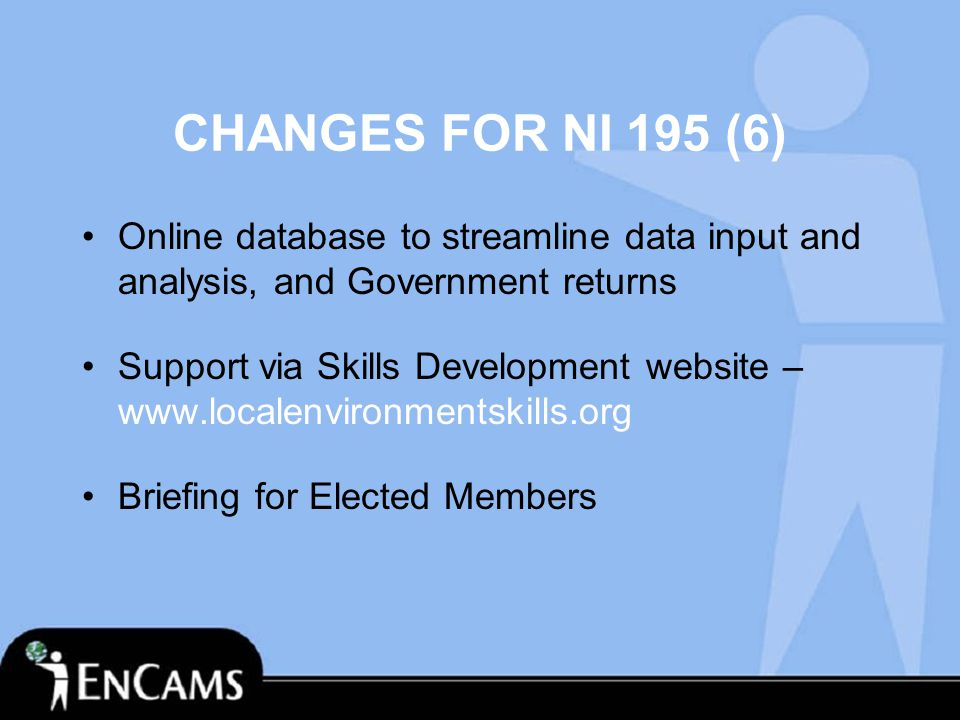 CHANGES FOR NI 195 (6) Online database to streamline data input and analysis, and Government returns Support via Skills Development website – www.localenvironmentskills.org Briefing for Elected Members