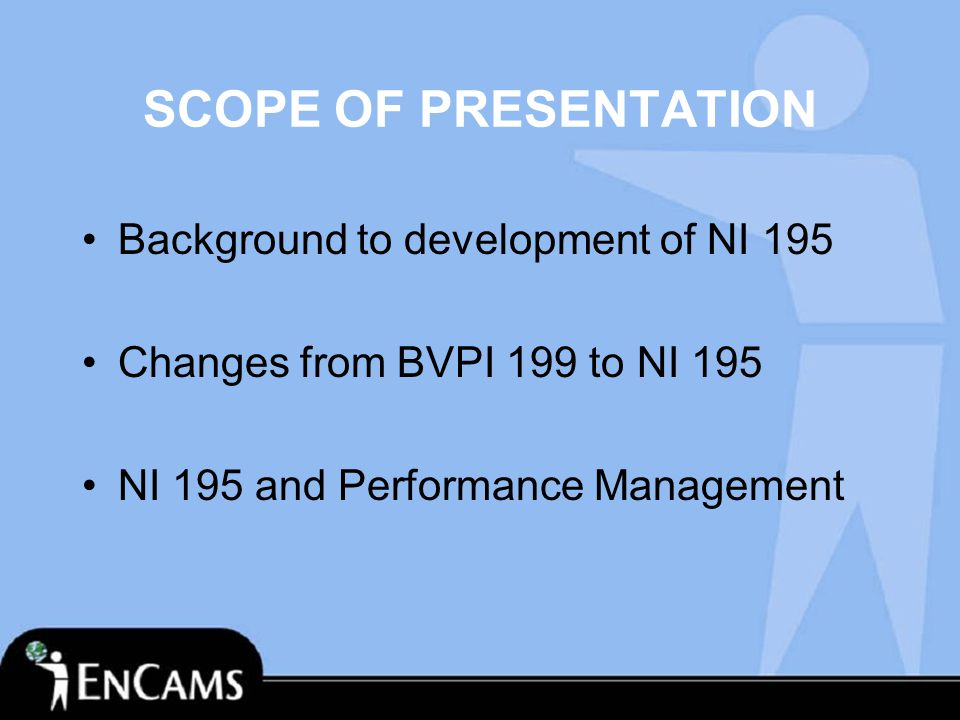 SCOPE OF PRESENTATION Background to development of NI 195 Changes from BVPI 199 to NI 195 NI 195 and Performance Management