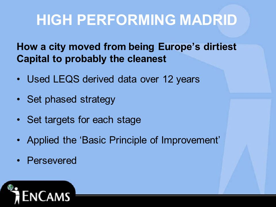 HIGH PERFORMING MADRID How a city moved from being Europe's dirtiest Capital to probably the cleanest Used LEQS derived data over 12 years Set phased strategy Set targets for each stage Applied the 'Basic Principle of Improvement' Persevered