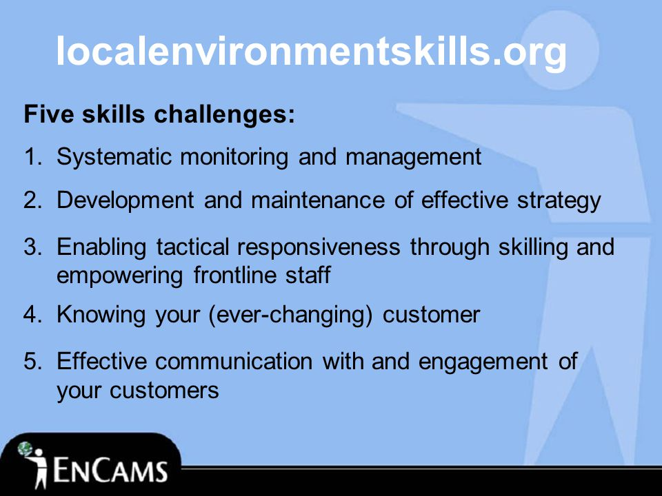 localenvironmentskills.org Five skills challenges: 1.Systematic monitoring and management 2.Development and maintenance of effective strategy 3.Enabling tactical responsiveness through skilling and empowering frontline staff 4.Knowing your (ever-changing) customer 5.Effective communication with and engagement of your customers