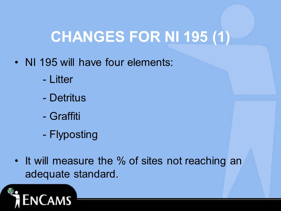 CHANGES FOR NI 195 (1) NI 195 will have four elements: - Litter - Detritus - Graffiti - Flyposting It will measure the % of sites not reaching an adequate standard.