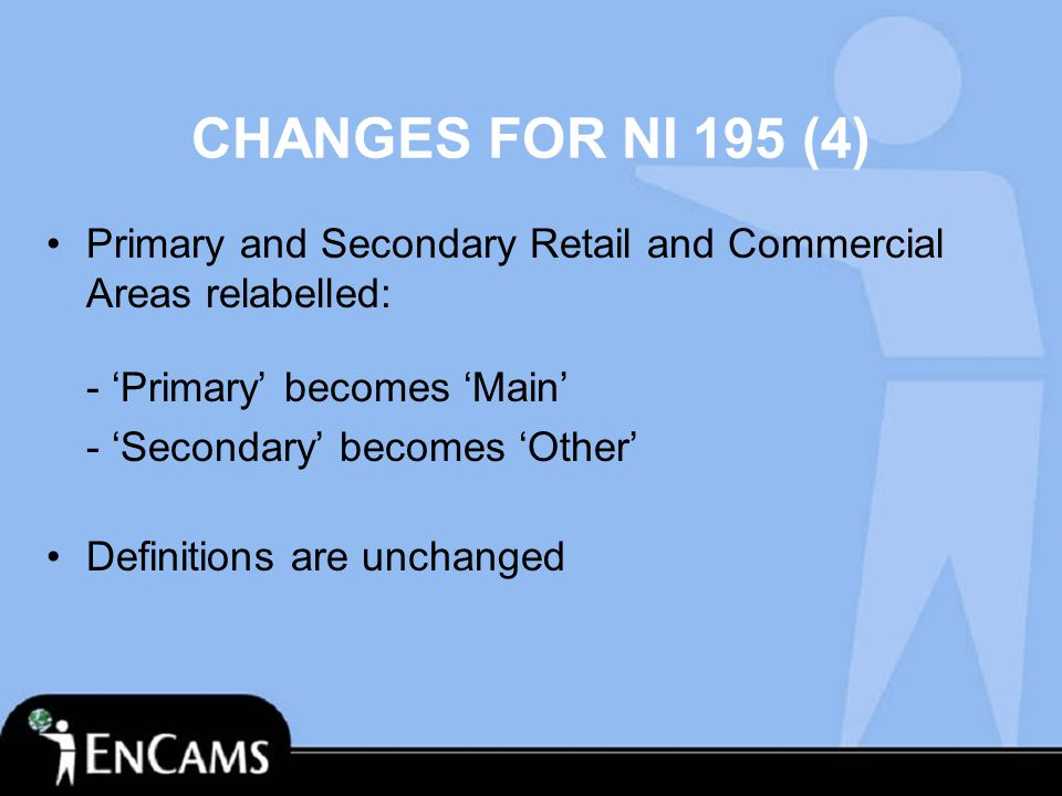 CHANGES FOR NI 195 (4) Primary and Secondary Retail and Commercial Areas relabelled: - 'Primary' becomes 'Main' - 'Secondary' becomes 'Other' Definitions are unchanged