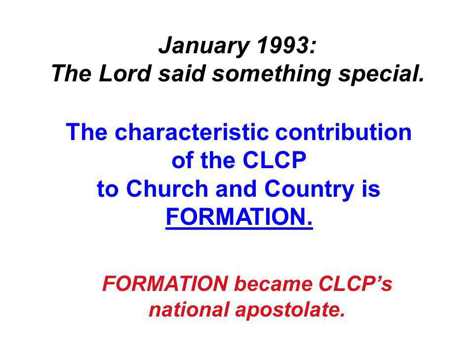 January 1993: The Lord said something special. The characteristic contribution of the CLCP to Church and Country is FORMATION. FORMATION became CLCP's