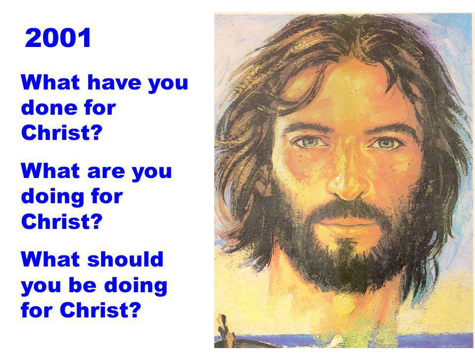 What have you done for Christ? What are you doing for Christ? What should you be doing for Christ? 2001