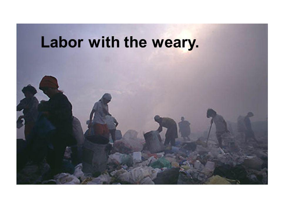 Labor with the weary.