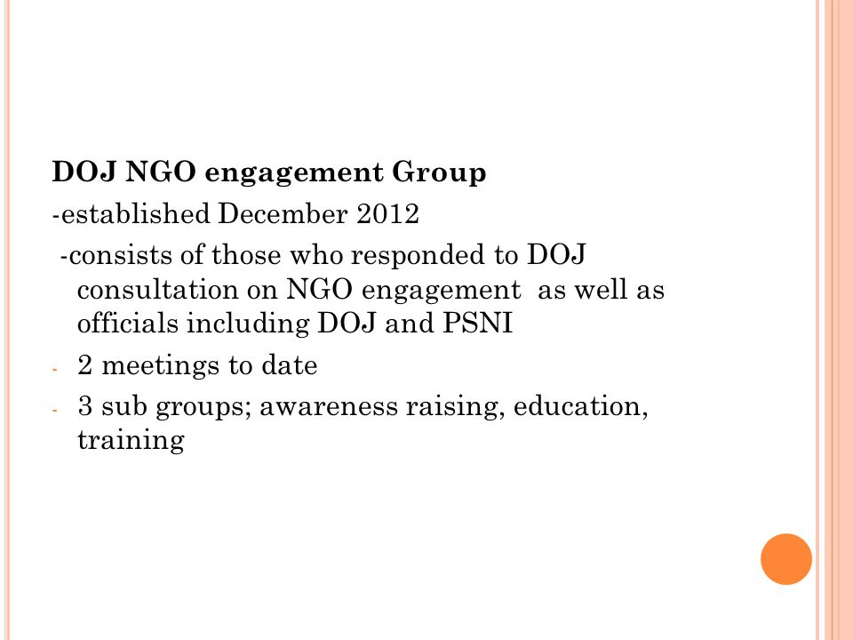 DOJ NGO engagement Group -established December 2012 -consists of those who responded to DOJ consultation on NGO engagement as well as officials including DOJ and PSNI - 2 meetings to date - 3 sub groups; awareness raising, education, training