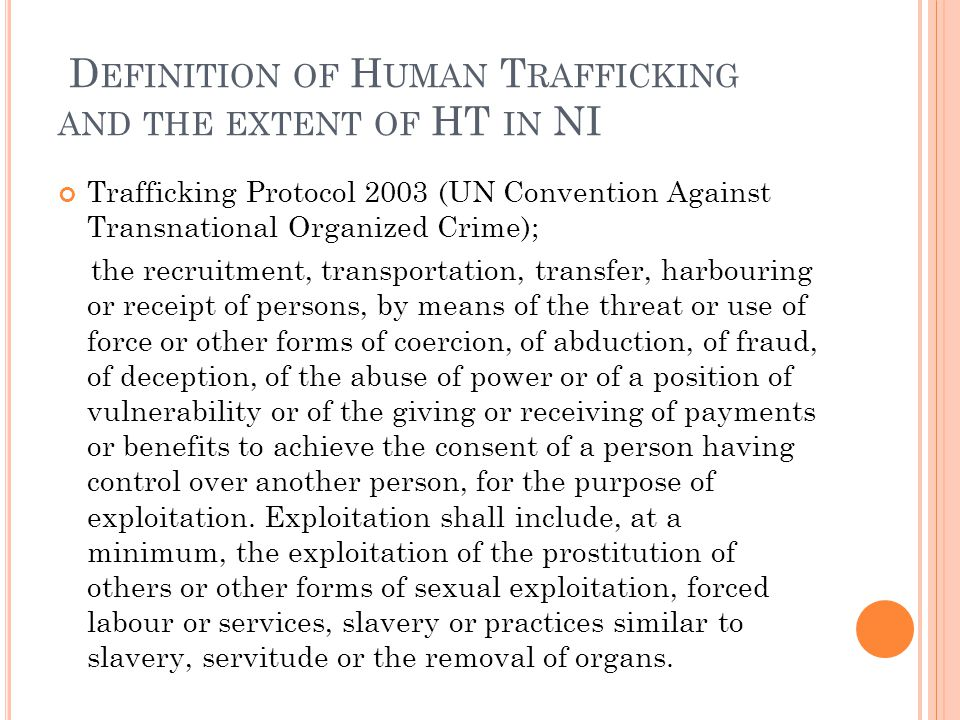 D EFINITION OF H UMAN T RAFFICKING AND THE EXTENT OF HT IN NI Trafficking Protocol 2003 (UN Convention Against Transnational Organized Crime); the recruitment, transportation, transfer, harbouring or receipt of persons, by means of the threat or use of force or other forms of coercion, of abduction, of fraud, of deception, of the abuse of power or of a position of vulnerability or of the giving or receiving of payments or benefits to achieve the consent of a person having control over another person, for the purpose of exploitation.