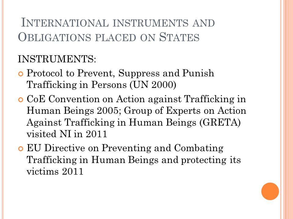 I NTERNATIONAL INSTRUMENTS AND O BLIGATIONS PLACED ON S TATES INSTRUMENTS: Protocol to Prevent, Suppress and Punish Trafficking in Persons (UN 2000) CoE Convention on Action against Trafficking in Human Beings 2005; Group of Experts on Action Against Trafficking in Human Beings (GRETA) visited NI in 2011 EU Directive on Preventing and Combating Trafficking in Human Beings and protecting its victims 2011