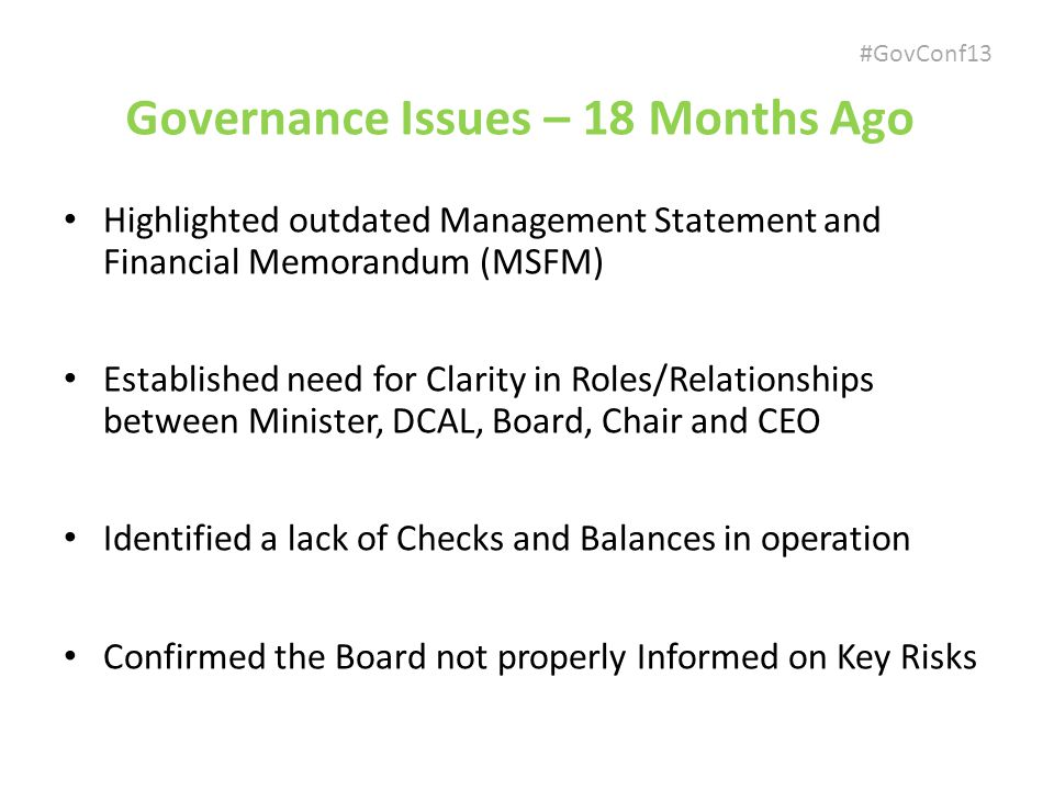 #GovConf13 Governance Issues – 18 Months Ago Highlighted outdated Management Statement and Financial Memorandum (MSFM) Established need for Clarity in Roles/Relationships between Minister, DCAL, Board, Chair and CEO Identified a lack of Checks and Balances in operation Confirmed the Board not properly Informed on Key Risks