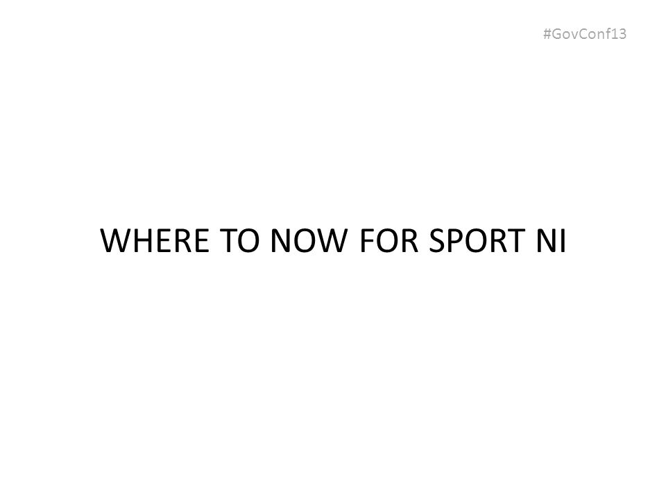 #GovConf13 WHERE TO NOW FOR SPORT NI