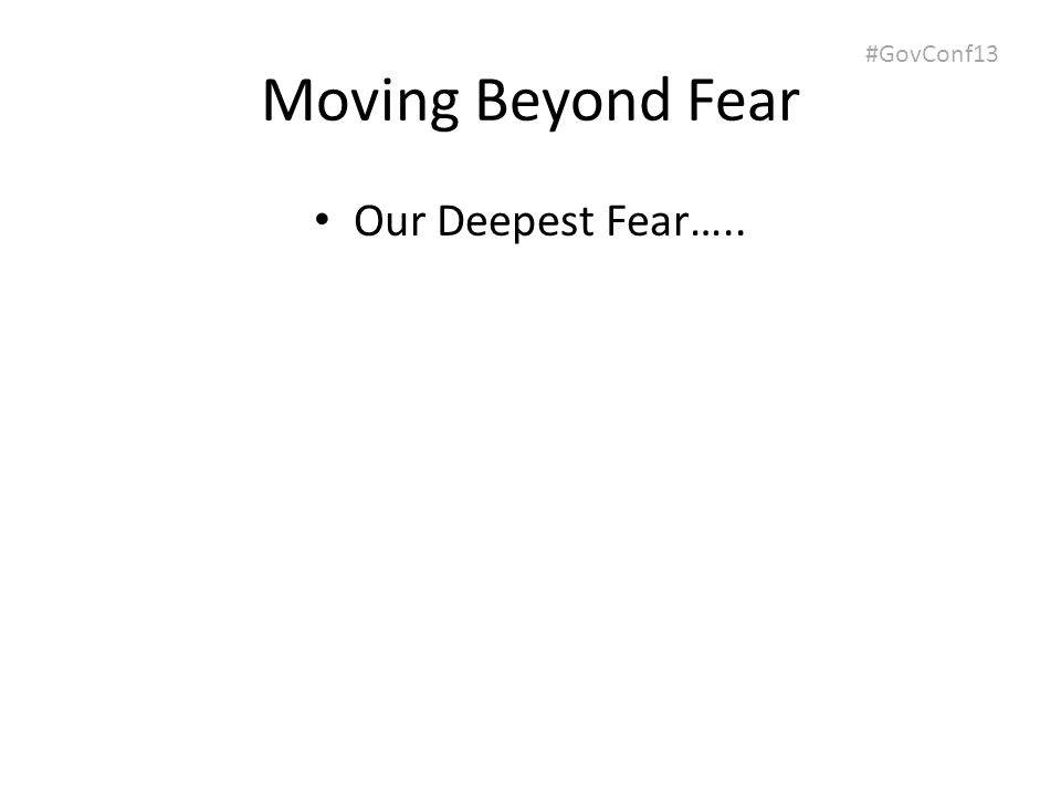 #GovConf13 Moving Beyond Fear Our Deepest Fear…..