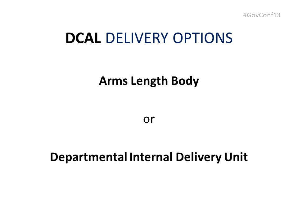 #GovConf13 DCAL DELIVERY OPTIONS Arms Length Body or Departmental Internal Delivery Unit