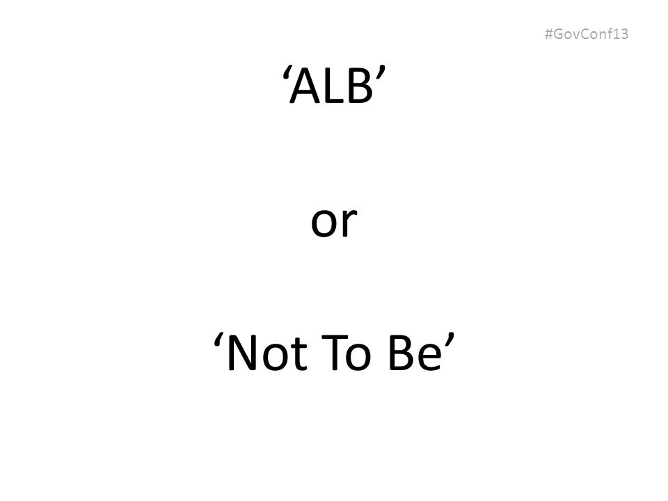#GovConf13 'ALB' or 'Not To Be'