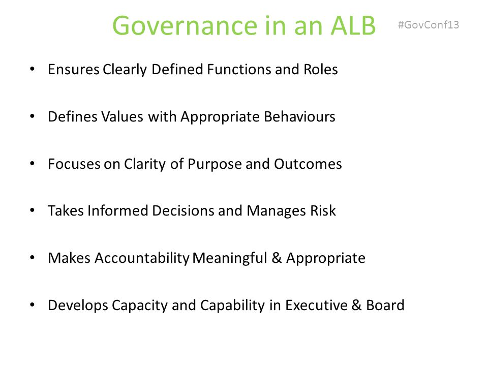 #GovConf13 Governance in an ALB Ensures Clearly Defined Functions and Roles Defines Values with Appropriate Behaviours Focuses on Clarity of Purpose and Outcomes Takes Informed Decisions and Manages Risk Makes Accountability Meaningful & Appropriate Develops Capacity and Capability in Executive & Board
