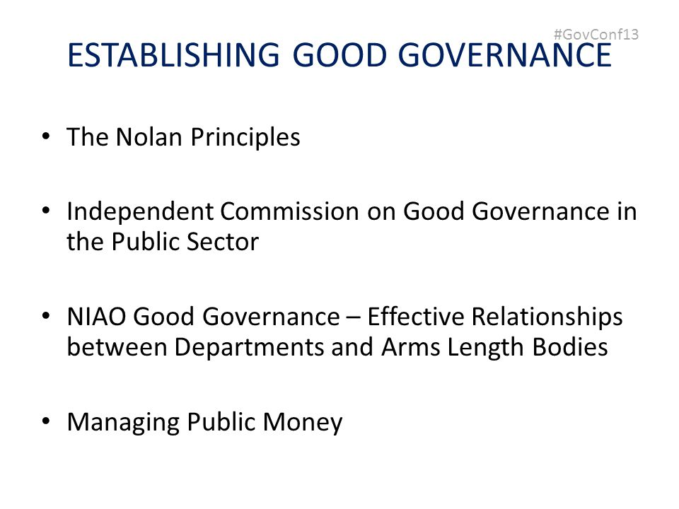 #GovConf13 ESTABLISHING GOOD GOVERNANCE The Nolan Principles Independent Commission on Good Governance in the Public Sector NIAO Good Governance – Effective Relationships between Departments and Arms Length Bodies Managing Public Money