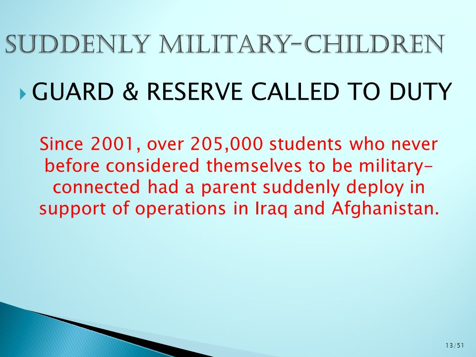  GUARD & RESERVE CALLED TO DUTY Since 2001, over 205,000 students who never before considered themselves to be military- connected had a parent suddenly deploy in support of operations in Iraq and Afghanistan.
