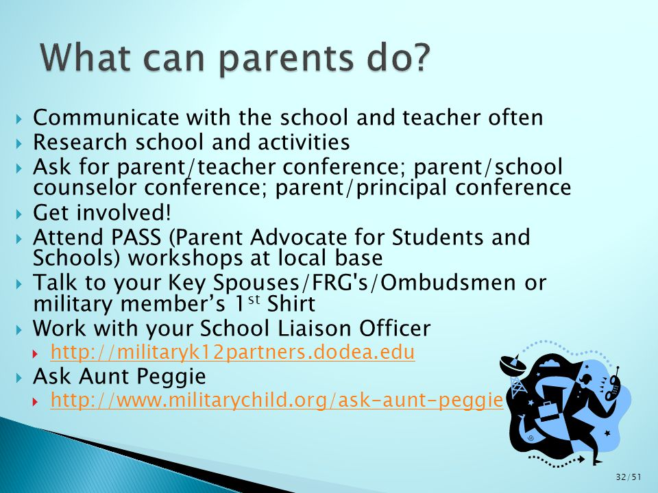  Communicate with the school and teacher often  Research school and activities  Ask for parent/teacher conference; parent/school counselor conference; parent/principal conference  Get involved.