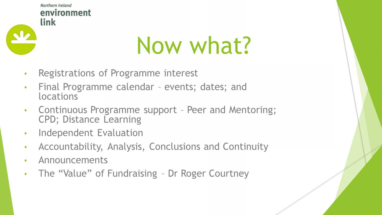Registrations of Programme interest Final Programme calendar – events; dates; and locations Continuous Programme support – Peer and Mentoring; CPD; Distance Learning Independent Evaluation Accountability, Analysis, Conclusions and Continuity Announcements The Value of Fundraising – Dr Roger Courtney Now what