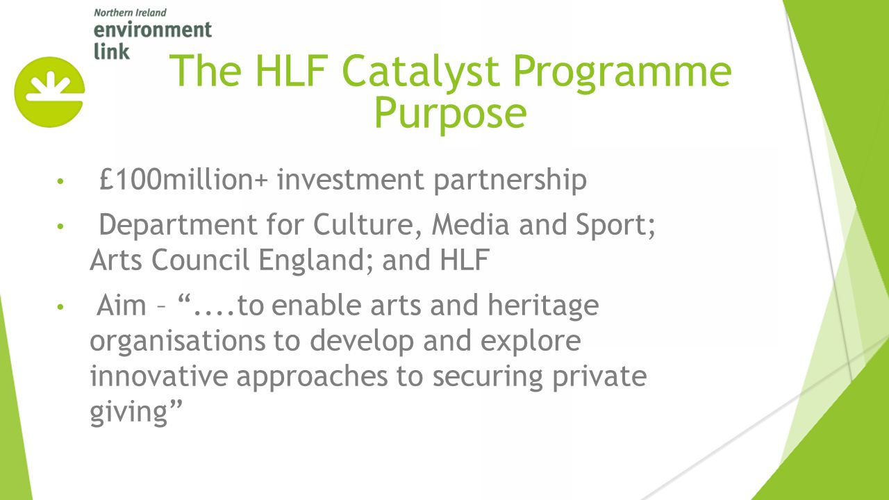 £100million+ investment partnership Department for Culture, Media and Sport; Arts Council England; and HLF Aim – ....to enable arts and heritage organisations to develop and explore innovative approaches to securing private giving The HLF Catalyst Programme Purpose