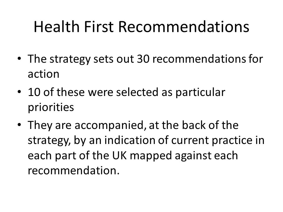 Health First Recommendations The strategy sets out 30 recommendations for action 10 of these were selected as particular priorities They are accompanied, at the back of the strategy, by an indication of current practice in each part of the UK mapped against each recommendation.