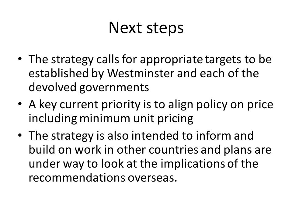 Next steps The strategy calls for appropriate targets to be established by Westminster and each of the devolved governments A key current priority is to align policy on price including minimum unit pricing The strategy is also intended to inform and build on work in other countries and plans are under way to look at the implications of the recommendations overseas.