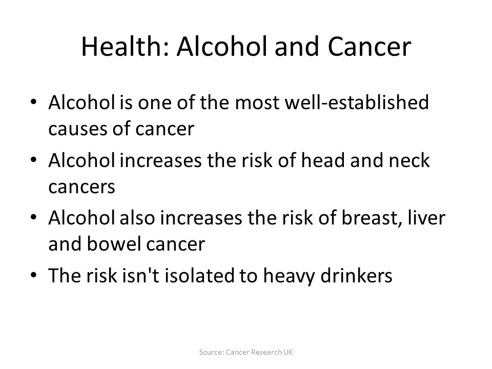 Health: Alcohol and Cancer Alcohol is one of the most well-established causes of cancer Alcohol increases the risk of head and neck cancers Alcohol also increases the risk of breast, liver and bowel cancer The risk isn t isolated to heavy drinkers Source: Cancer Research UK