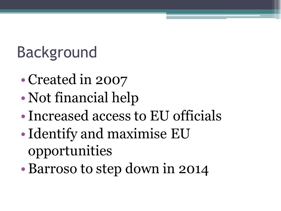 Background Created in 2007 Not financial help Increased access to EU officials Identify and maximise EU opportunities Barroso to step down in 2014