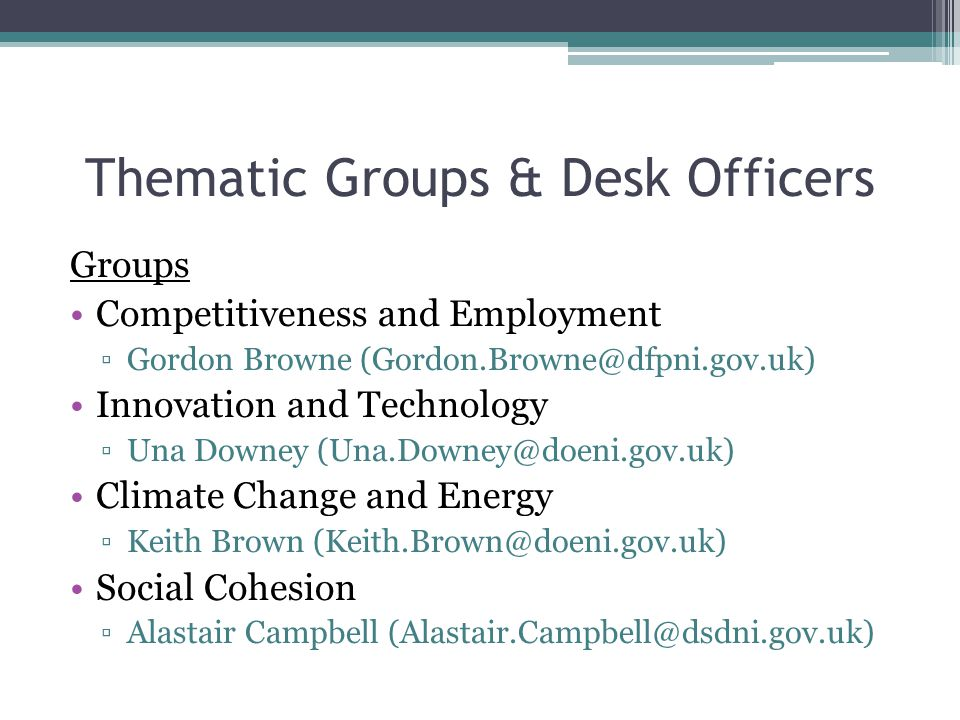 Thematic Groups & Desk Officers Groups Competitiveness and Employment ▫Gordon Browne (Gordon.Browne@dfpni.gov.uk) Innovation and Technology ▫Una Downey (Una.Downey@doeni.gov.uk) Climate Change and Energy ▫Keith Brown (Keith.Brown@doeni.gov.uk) Social Cohesion ▫Alastair Campbell (Alastair.Campbell@dsdni.gov.uk)
