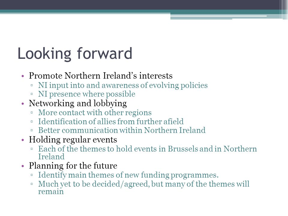 Looking forward Promote Northern Ireland's interests ▫NI input into and awareness of evolving policies ▫NI presence where possible Networking and lobbying ▫More contact with other regions ▫Identification of allies from further afield ▫Better communication within Northern Ireland Holding regular events ▫Each of the themes to hold events in Brussels and in Northern Ireland Planning for the future ▫Identify main themes of new funding programmes.