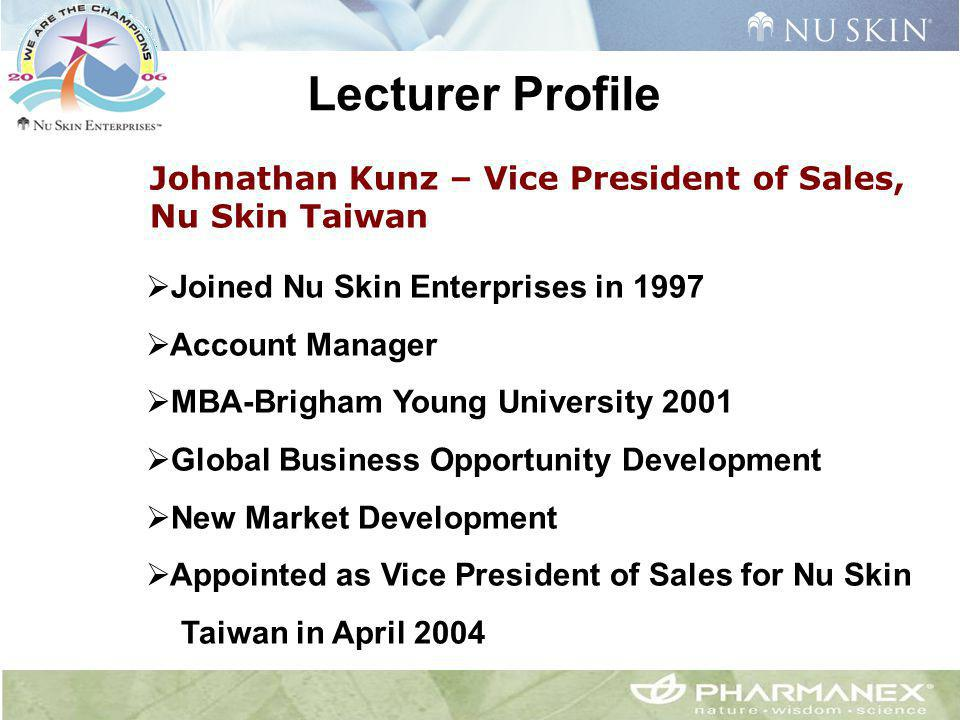 Johnathan Kunz – Vice President of Sales, Nu Skin Taiwan Lecturer Profile  Joined Nu Skin Enterprises in 1997  Account Manager  MBA-Brigham Young U