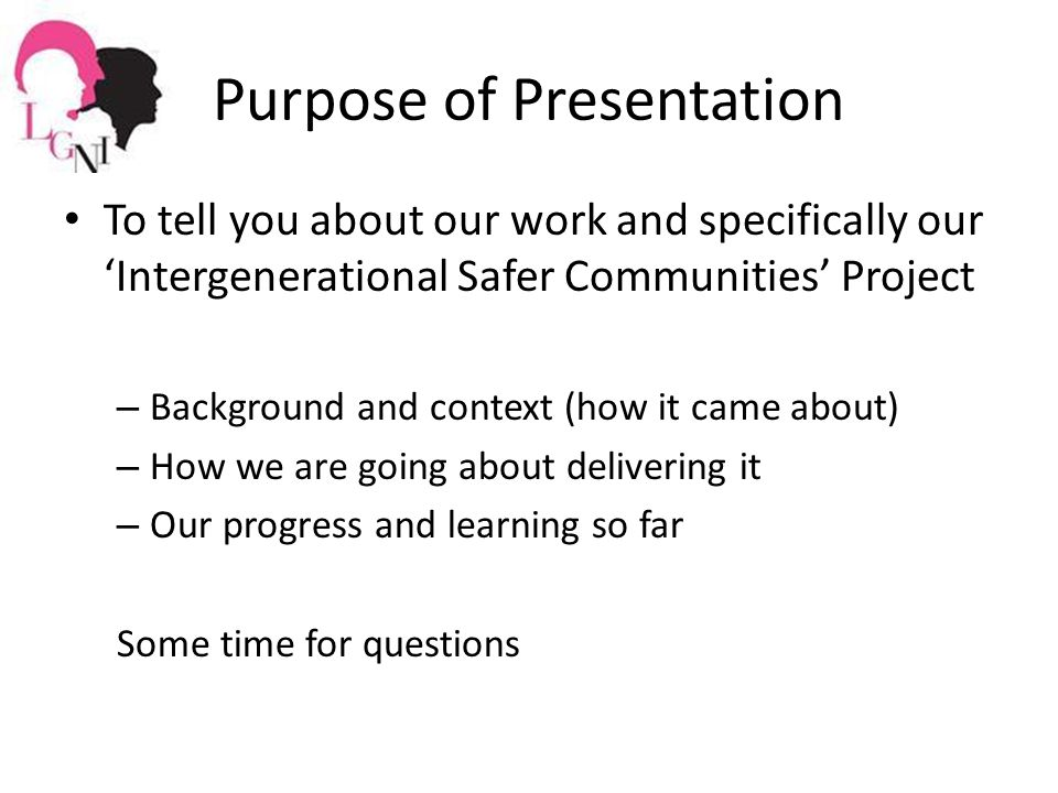 Purpose of Presentation To tell you about our work and specifically our 'Intergenerational Safer Communities' Project – Background and context (how it came about) – How we are going about delivering it – Our progress and learning so far Some time for questions
