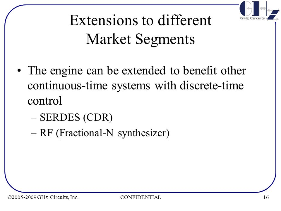 16CONFIDENTIAL©2005-2009 GHz Circuits, Inc. Extensions to different Market Segments The engine can be extended to benefit other continuous-time system