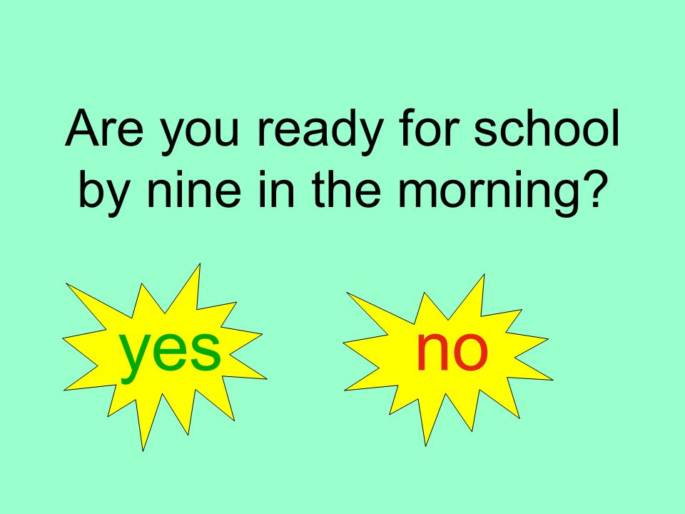 Are you ready for school by nine in the morning yes no