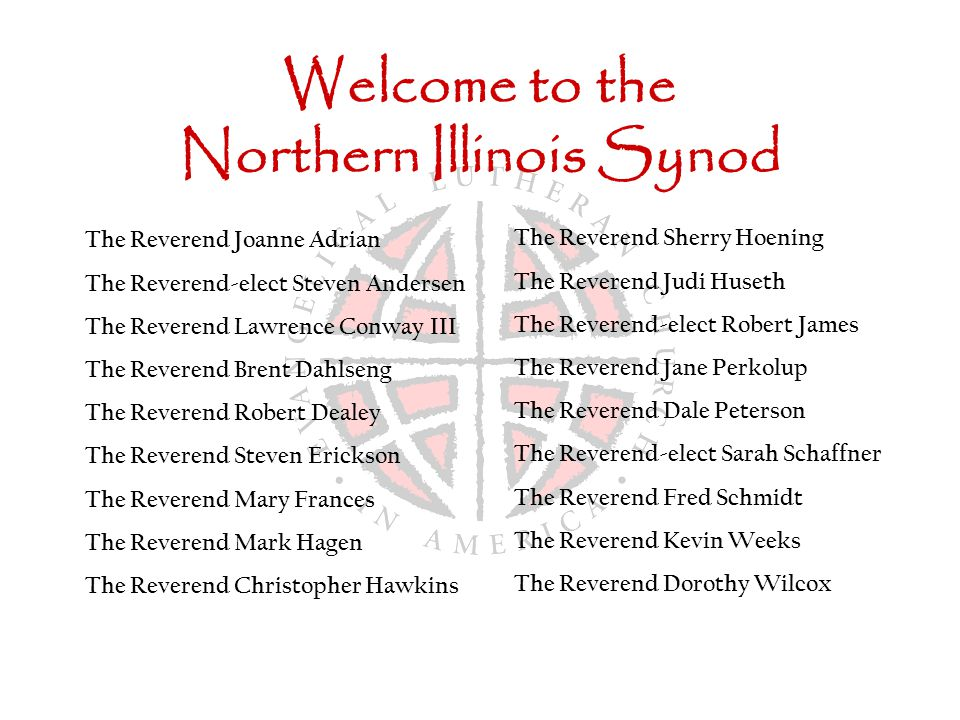Welcome to the Northern Illinois Synod The Reverend Joanne Adrian The Reverend-elect Steven Andersen The Reverend Lawrence Conway III The Reverend Brent Dahlseng The Reverend Robert Dealey The Reverend Steven Erickson The Reverend Mary Frances The Reverend Mark Hagen The Reverend Christopher Hawkins The Reverend Sherry Hoening The Reverend Judi Huseth The Reverend-elect Robert James The Reverend Jane Perkolup The Reverend Dale Peterson The Reverend-elect Sarah Schaffner The Reverend Fred Schmidt The Reverend Kevin Weeks The Reverend Dorothy Wilcox