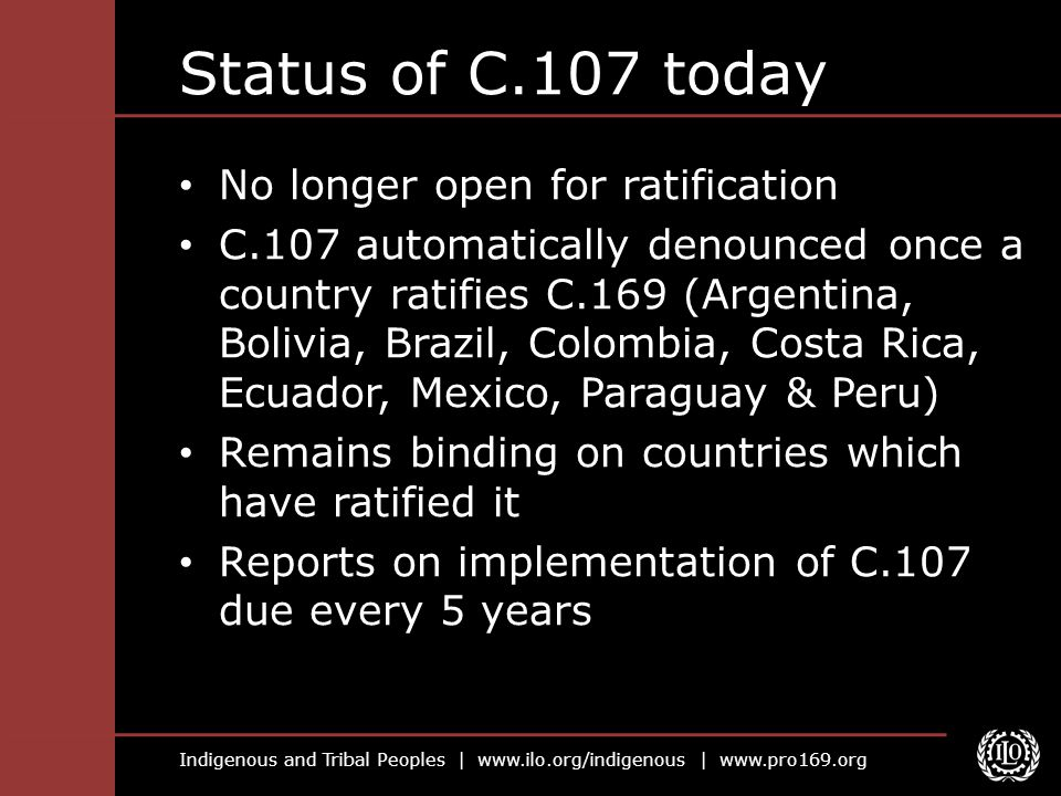 Indigenous and Tribal Peoples | www.ilo.org/indigenous | www.pro169.org Status of C.107 today No longer open for ratification C.107 automatically deno