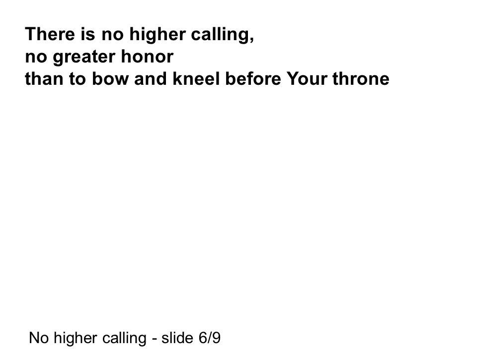 There is no higher calling, no greater honor than to bow and kneel before Your throne No higher calling - slide 6/9